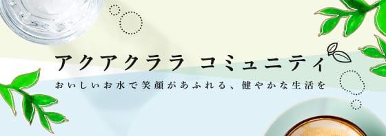 【アクアクララ コミュニティ】おいしいお水で笑顔あふれる、健やかな生活を